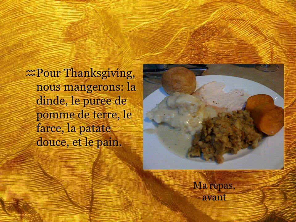 h Pour Thanksgiving, nous mangerons: la dinde, le puree de pomme de terre, le farce, la patate douce, et le pain. Ma repas, avant
