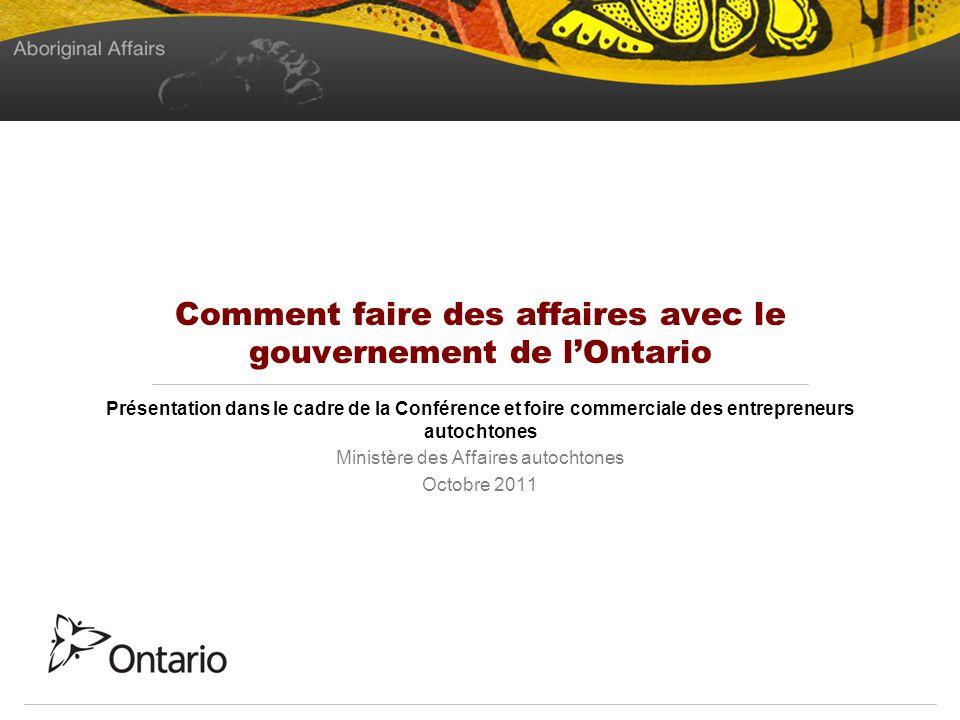 Comment faire des affaires avec le gouvernement de lOntario Présentation dans le cadre de la Conférence et foire commerciale des entrepreneurs autochtones Ministère des Affaires autochtones Octobre 2011