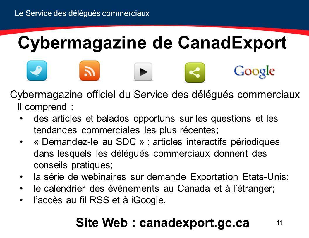 Le Service des délégués commerciaux 11 Cybermagazine de CanadExport Cybermagazine officiel du Service des délégués commerciaux Il comprend : des articles et balados opportuns sur les questions et les tendances commerciales les plus récentes; « Demandez-le au SDC » : articles interactifs périodiques dans lesquels les délégués commerciaux donnent des conseils pratiques; la série de webinaires sur demande Exportation Etats-Unis; le calendrier des événements au Canada et à létranger; laccès au fil RSS et à iGoogle.