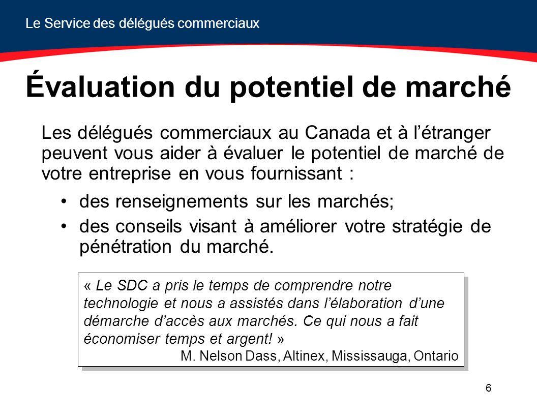 Le Service des délégués commerciaux 6 Évaluation du potentiel de marché Les délégués commerciaux au Canada et à létranger peuvent vous aider à évaluer le potentiel de marché de votre entreprise en vous fournissant : des renseignements sur les marchés; des conseils visant à améliorer votre stratégie de pénétration du marché.