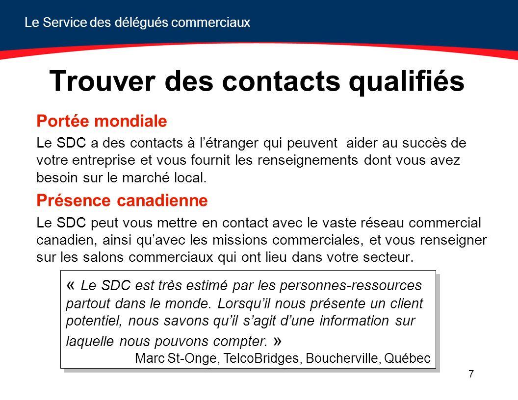 Le Service des délégués commerciaux 7 Trouver des contacts qualifiés Portée mondiale Le SDC a des contacts à létranger qui peuvent aider au succès de