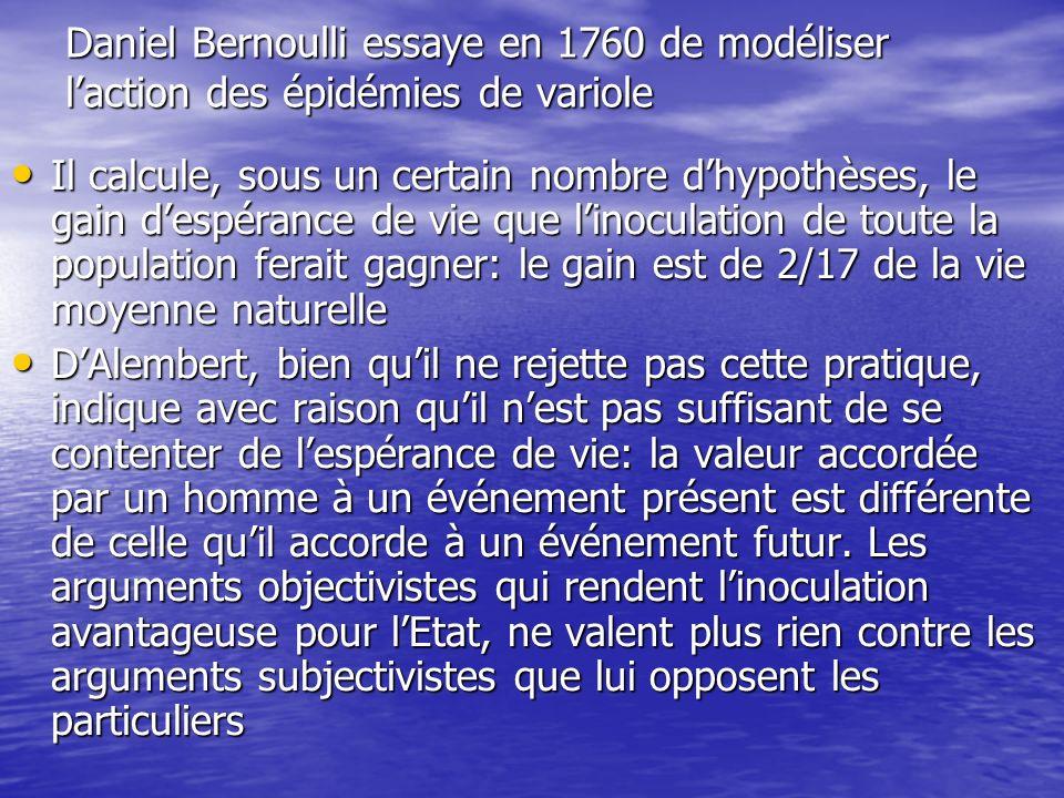 Daniel Bernoulli essaye en 1760 de modéliser laction des épidémies de variole Il calcule, sous un certain nombre dhypothèses, le gain despérance de vi