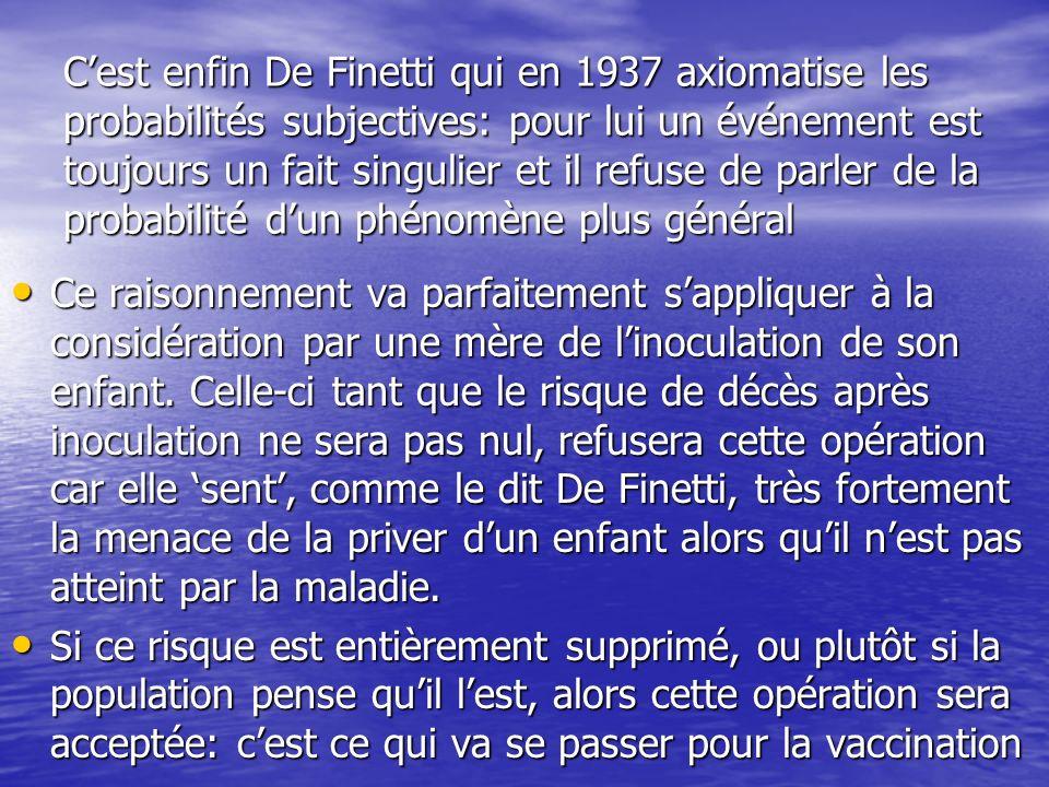 Cest enfin De Finetti qui en 1937 axiomatise les probabilités subjectives: pour lui un événement est toujours un fait singulier et il refuse de parler