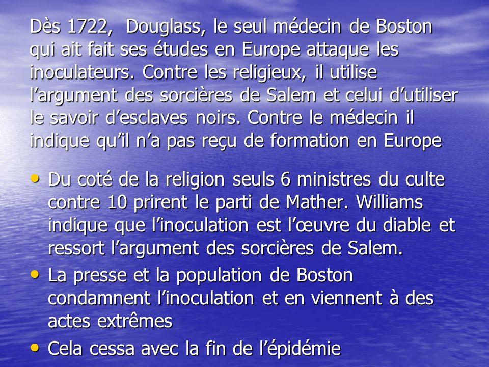 Dès 1722, Douglass, le seul médecin de Boston qui ait fait ses études en Europe attaque les inoculateurs. Contre les religieux, il utilise largument d