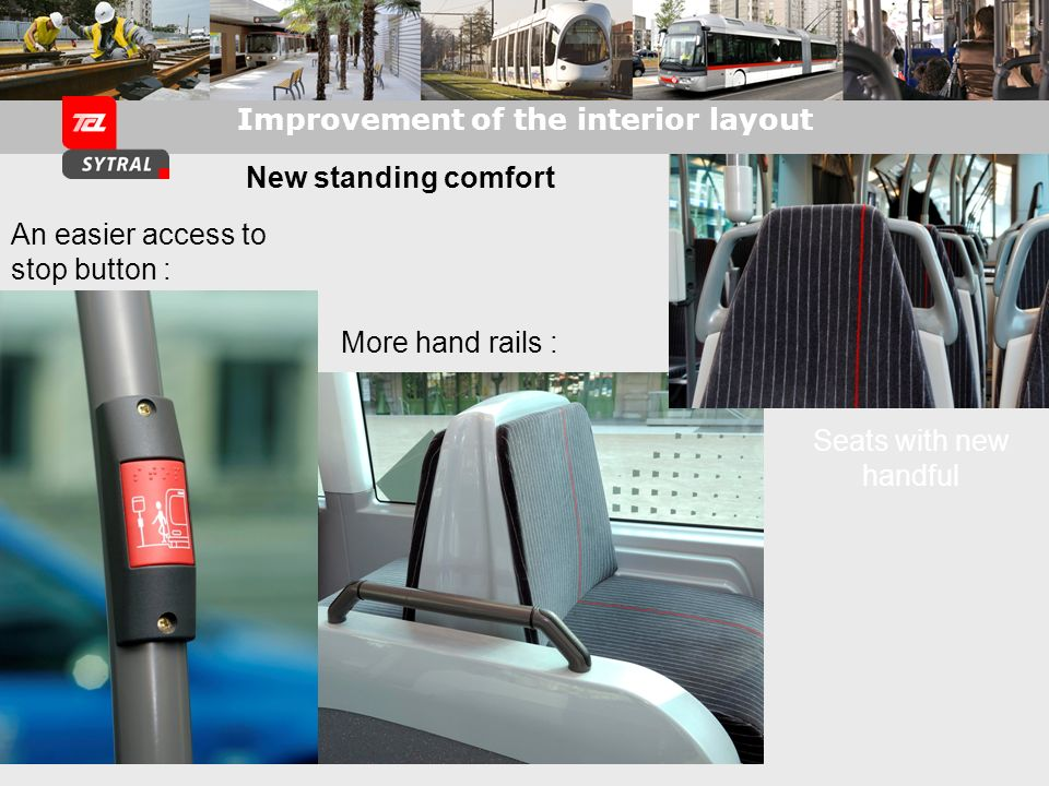 Improvement of the interior layout New standing comfort Seats with new handful More hand rails : An easier access to stop button :