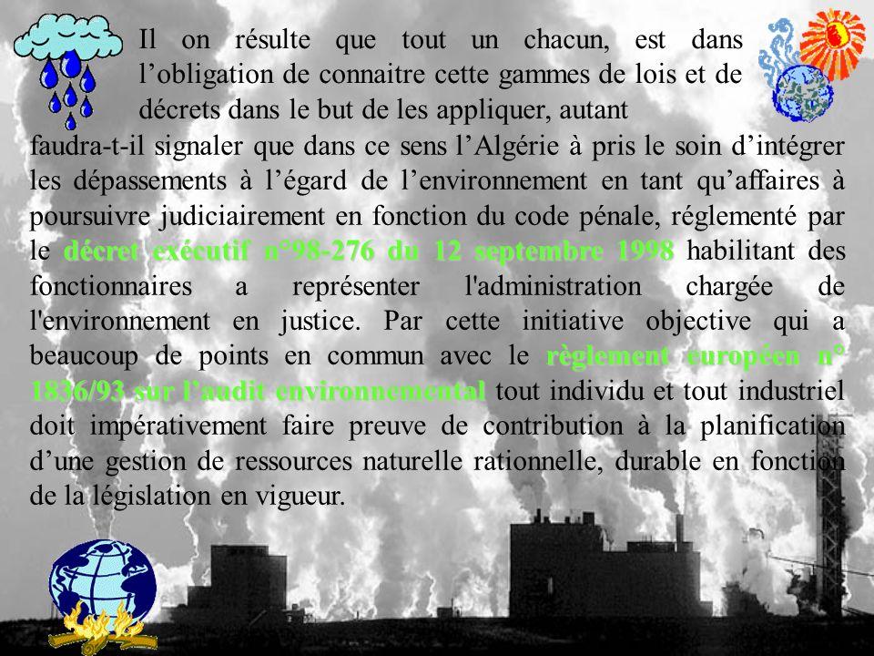 Il on résulte que tout un chacun, est dans lobligation de connaitre cette gammes de lois et de décrets dans le but de les appliquer, autant décret exécutif n°98-276 du 12 septembre 1998 règlement européen n° 1836/93 sur laudit environnemental faudra-t-il signaler que dans ce sens lAlgérie à pris le soin dintégrer les dépassements à légard de lenvironnement en tant quaffaires à poursuivre judiciairement en fonction du code pénale, réglementé par le décret exécutif n°98-276 du 12 septembre 1998 habilitant des fonctionnaires a représenter l administration chargée de l environnement en justice.