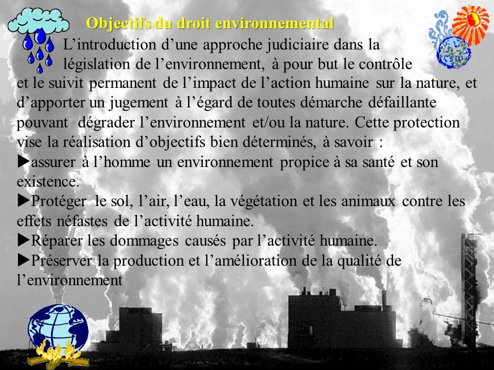 Objectifs du droit environnemental Lintroduction dune approche judiciaire dans la législation de lenvironnement, à pour but le contrôle et le suivit permanent de limpact de laction humaine sur la nature, et dapporter un jugement à légard de toutes démarche défaillante pouvant dégrader lenvironnement et/ou la nature.