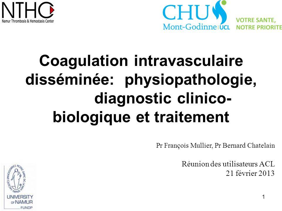 1 Coagulation intravasculaire disséminée: physiopathologie, diagnostic clinico- biologique et traitement Pr François Mullier, Pr Bernard Chatelain Réu