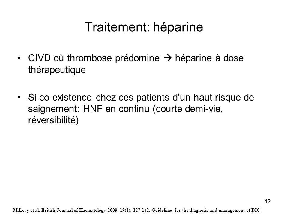 42 Traitement: héparine CIVD où thrombose prédomine héparine à dose thérapeutique Si co-existence chez ces patients dun haut risque de saignement: HNF