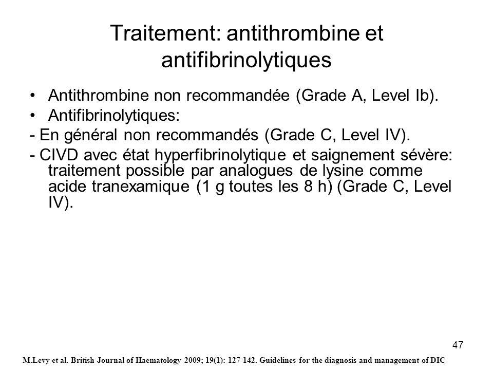 47 Traitement: antithrombine et antifibrinolytiques Antithrombine non recommandée (Grade A, Level Ib). Antifibrinolytiques: - En général non recommand