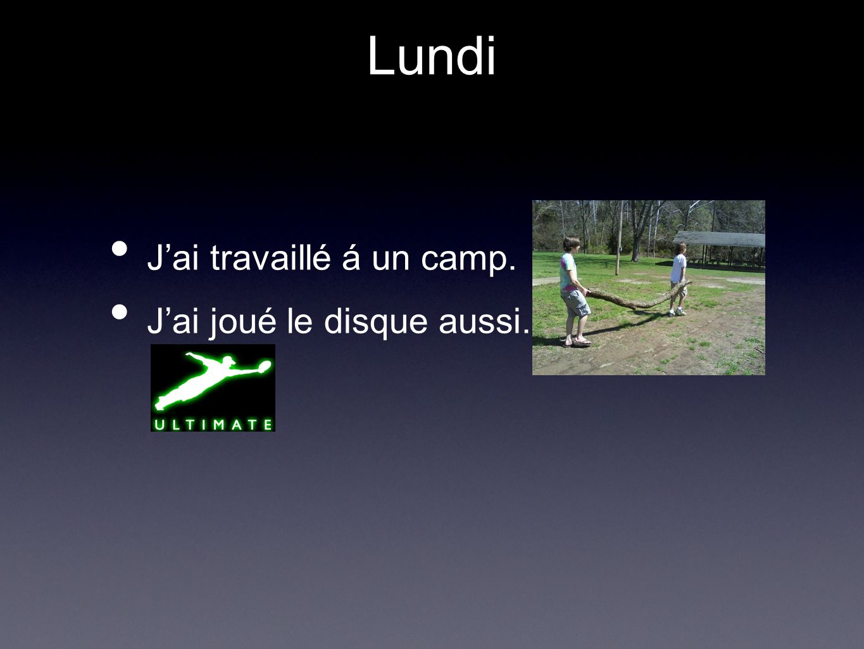 Lundi Jai travaillé á un camp. Jai joué le disque aussi.