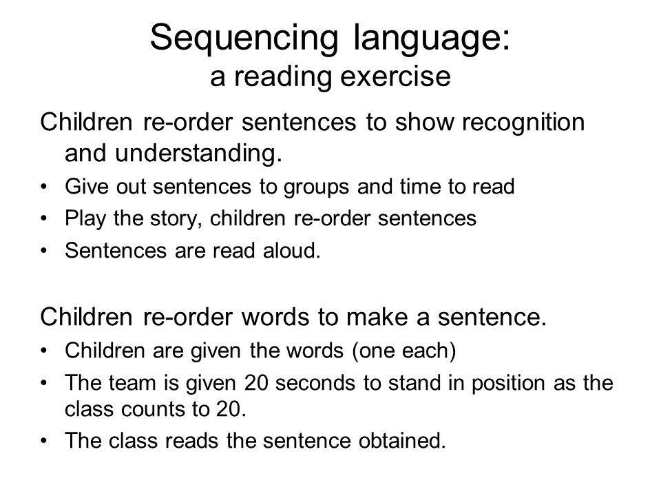 Sequencing language: a reading exercise Children re-order sentences to show recognition and understanding. Give out sentences to groups and time to re