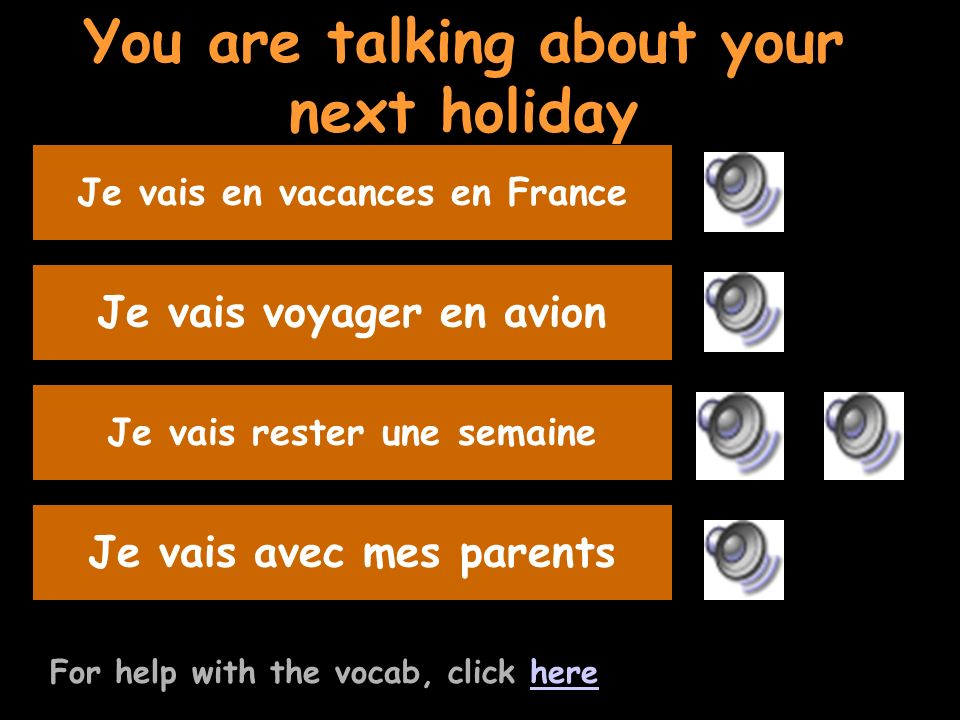 You are talking about your next holiday For help with the vocab, click herehere Say you will travel by planeJe vais voyager en avion Listen to the question and replyJe vais rester une semaine Say youre going with your parents Je vais avec mes parents Say where you are going on holidayJe vais en vacances en France