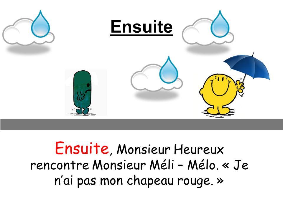 Ensuite Ensuite, Monsieur Heureux rencontre Monsieur Méli – Mélo. « Je nai pas mon chapeau rouge. »