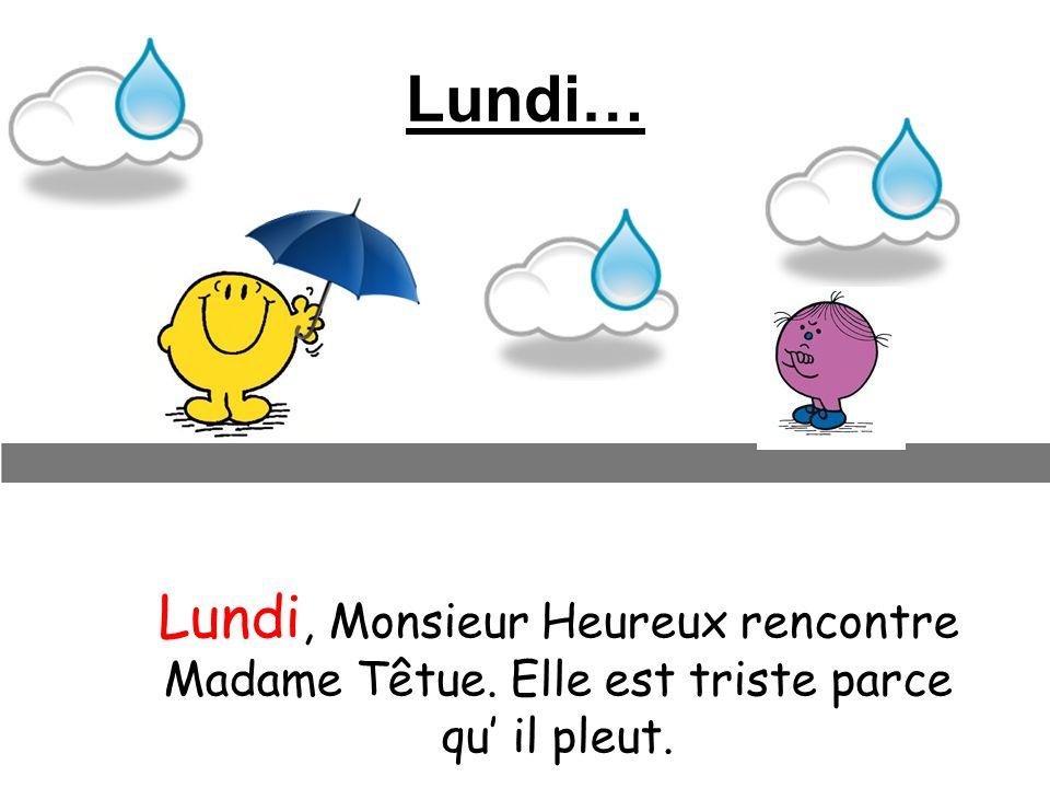 Lundi… Lundi, Monsieur Heureux rencontre Madame Têtue. Elle est triste parce qu il pleut.
