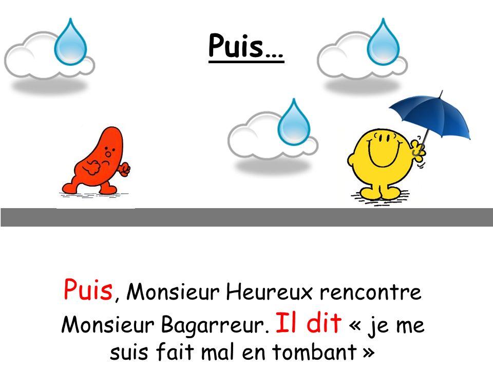 Puis… Puis, Monsieur Heureux rencontre Monsieur Bagarreur. Il dit « je me suis fait mal en tombant »