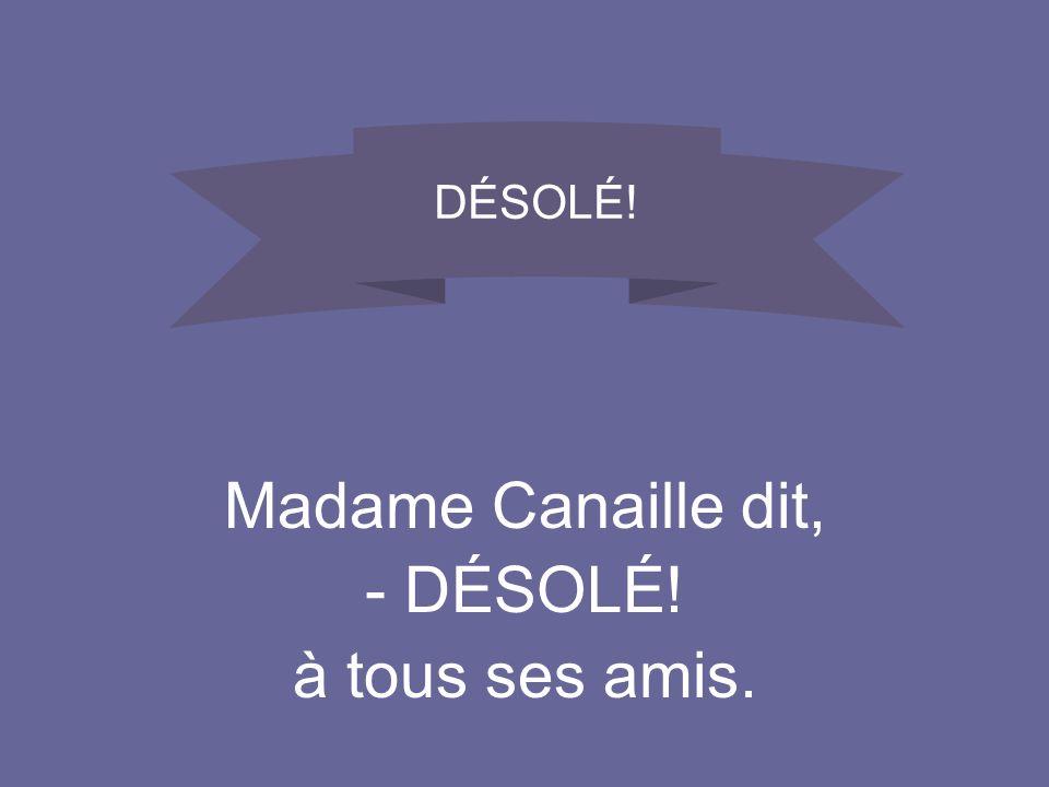 Madame Canaille dit, -DÉSOLÉ! à tous ses amis. DÉSOLÉ!