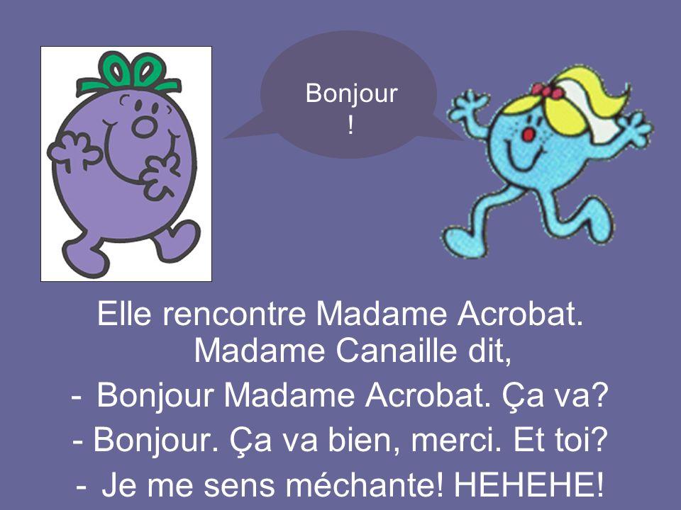 Elle rencontre Madame Acrobat. Madame Canaille dit, -Bonjour Madame Acrobat. Ça va? - Bonjour. Ça va bien, merci. Et toi? -Je me sens méchante! HEHEHE