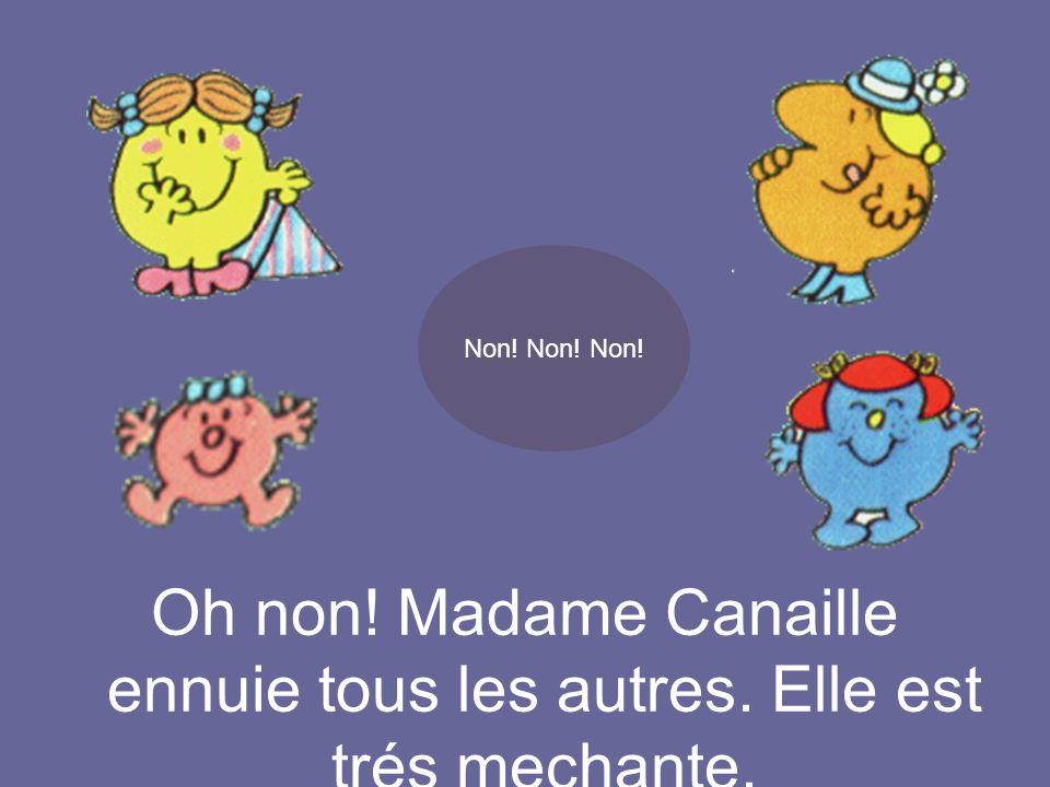 Oh non! Madame Canaille ennuie tous les autres. Elle est trés mechante. Non! Non! Non!