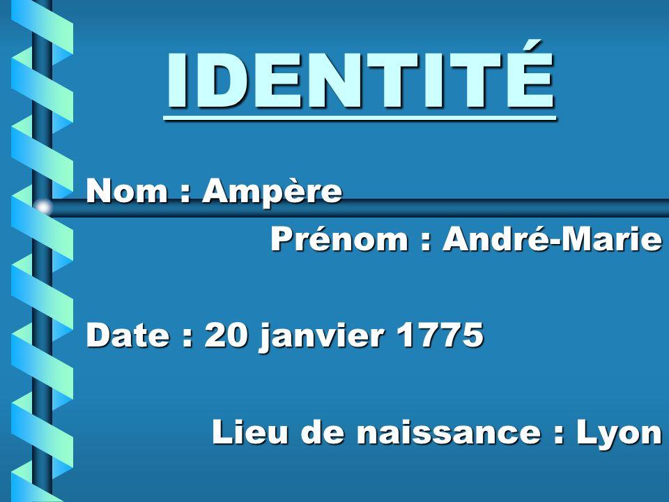 IDENTITÉ Nom : Ampère Prénom : André-Marie Date : 20 janvier 1775 Lieu de naissance : Lyon