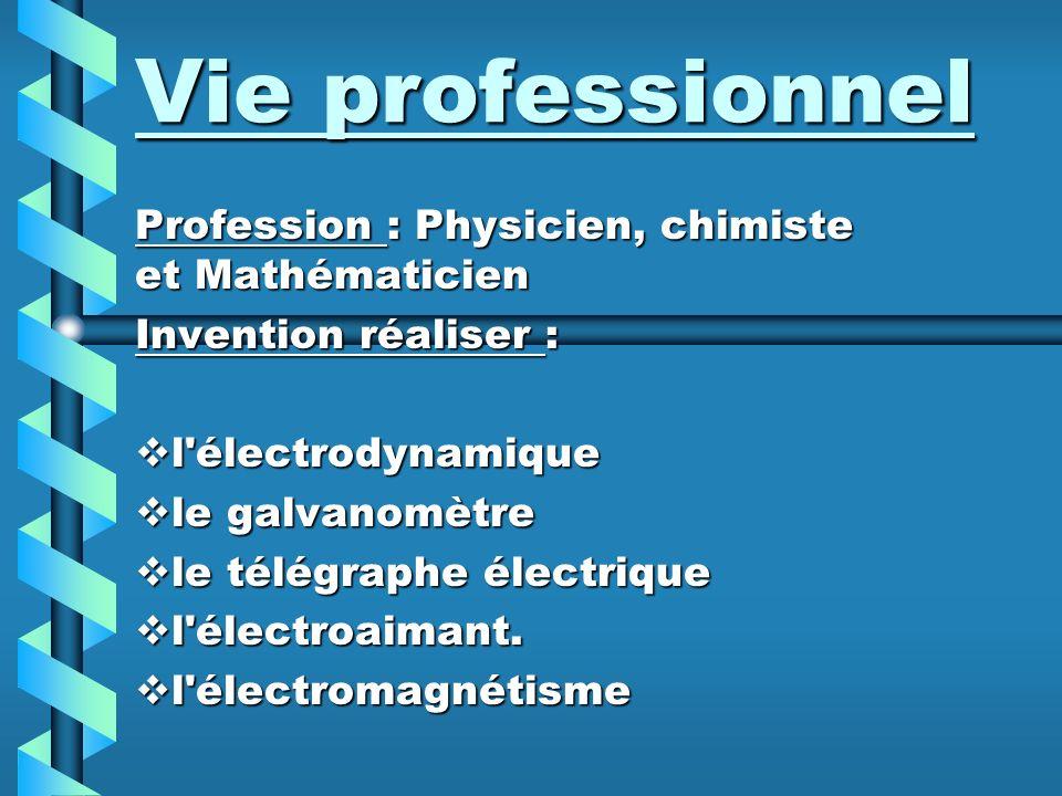 Vie professionnel Profession : Physicien, chimiste et Mathématicien Invention réaliser : l électrodynamique le galvanomètre le télégraphe électrique l électroaimant.
