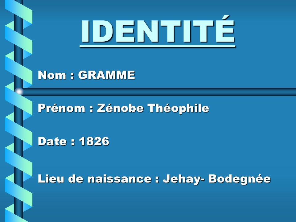 IDENTITÉ Nom : GRAMME Prénom : Zénobe Théophile Date : 1826 Lieu de naissance : Jehay- Bodegnée