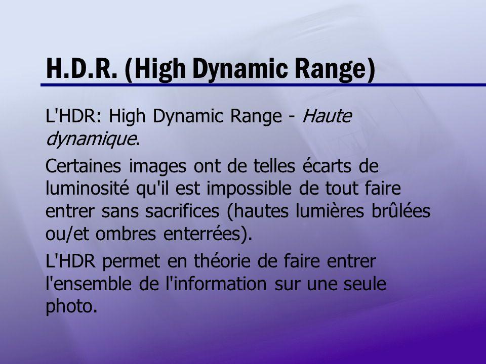 H.D.R. (High Dynamic Range) L'HDR: High Dynamic Range - Haute dynamique. Certaines images ont de telles écarts de luminosité qu'il est impossible de t