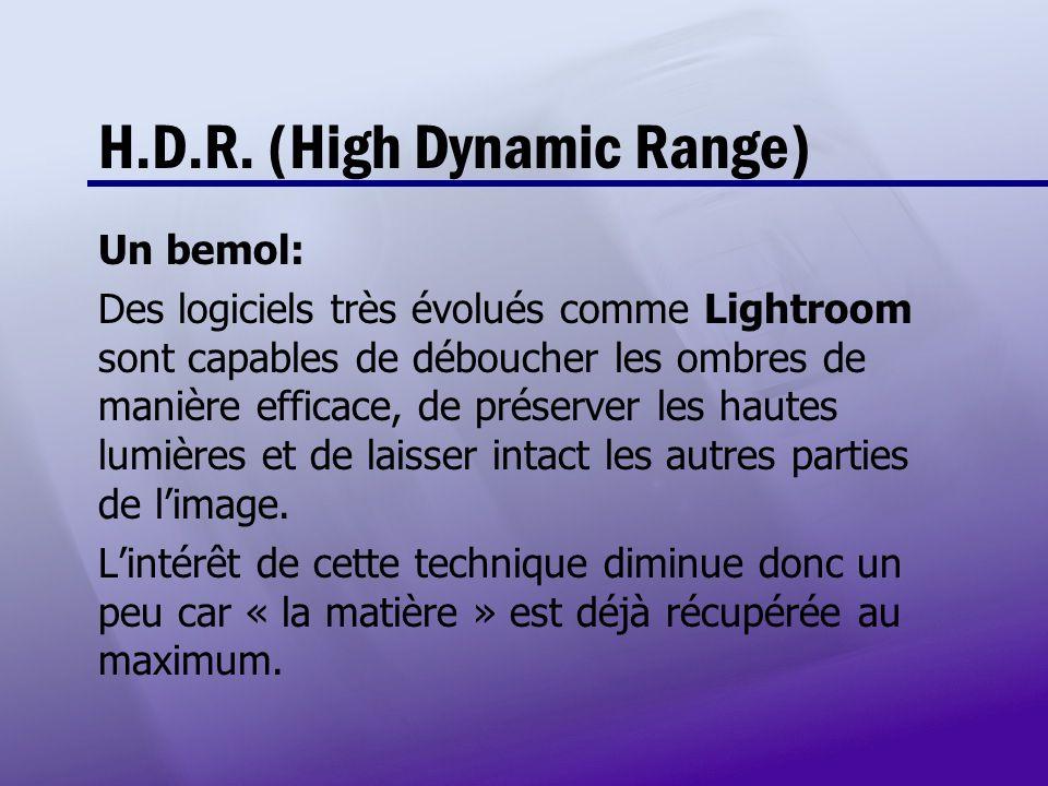 H.D.R. (High Dynamic Range) Un bemol: Des logiciels très évolués comme Lightroom sont capables de déboucher les ombres de manière efficace, de préserv