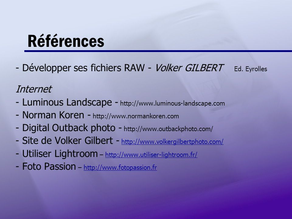 Références - Développer ses fichiers RAW - Volker GILBERT Ed. Eyrolles Internet - Luminous Landscape - http://www.luminous-landscape.com - Norman Kore