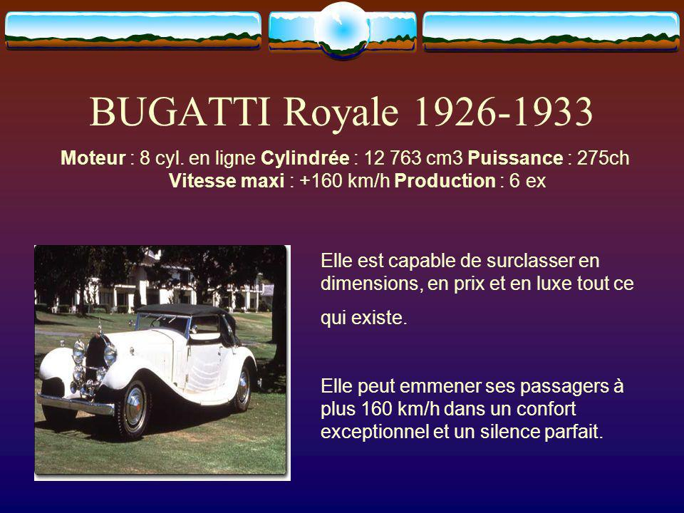 BUGATTI Royale 1926-1933 Moteur : 8 cyl. en ligne Cylindrée : 12 763 cm3 Puissance : 275ch Vitesse maxi : +160 km/h Production : 6 ex Elle est capable