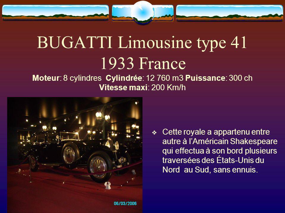 BUGATTI Limousine type 41 1933 France Moteur: 8 cylindres Cylindrée: 12 760 m3 Puissance: 300 ch Vitesse maxi: 200 Km/h Cette royale a appartenu entre