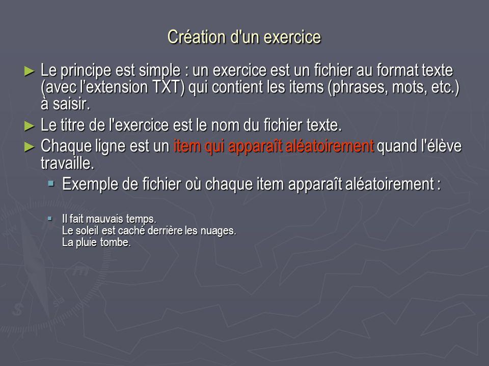 Création d un exercice Le principe est simple : un exercice est un fichier au format texte (avec lextension TXT) qui contient les items (phrases, mots, etc.) à saisir.