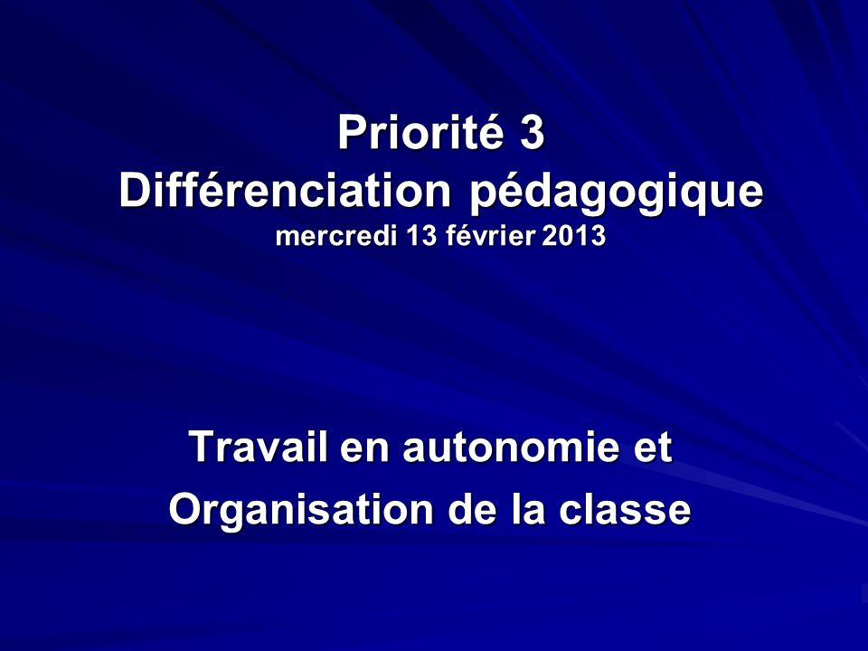 Priorité 3 Différenciation pédagogique mercredi 13 février 2013 Travail en autonomie et Organisation de la classe