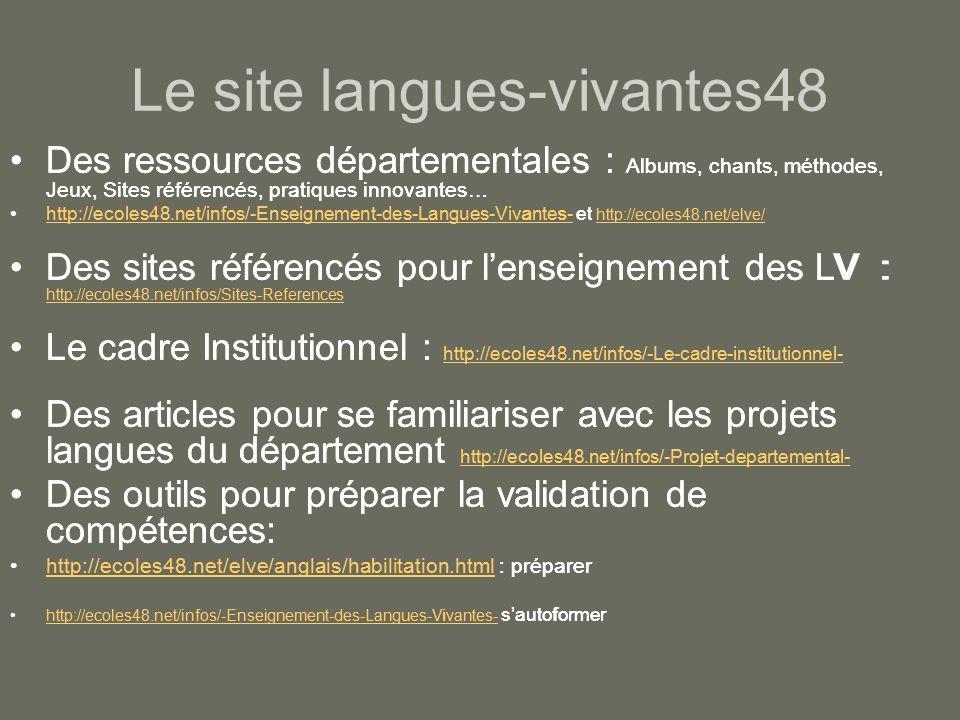 Le site langues-vivantes48 Des ressources départementales : Albums, chants, méthodes, Jeux, Sites référencés, pratiques innovantes… http://ecoles48.net/infos/-Enseignement-des-Langues-Vivantes- et http://ecoles48.net/elve/http://ecoles48.net/infos/-Enseignement-des-Langues-Vivantes- http://ecoles48.net/elve/ Des sites référencés pour lenseignement des LV : http://ecoles48.net/infos/Sites-References http://ecoles48.net/infos/Sites-References Le cadre Institutionnel : http://ecoles48.net/infos/-Le-cadre-institutionnel- http://ecoles48.net/infos/-Le-cadre-institutionnel- Des articles pour se familiariser avec les projets langues du département http://ecoles48.net/infos/-Projet-departemental- http://ecoles48.net/infos/-Projet-departemental- Des outils pour préparer la validation de compétences: http://ecoles48.net/elve/anglais/habilitation.html : préparerhttp://ecoles48.net/elve/anglais/habilitation.html http://ecoles48.net/infos/-Enseignement-des-Langues-Vivantes- sautoformerhttp://ecoles48.net/infos/-Enseignement-des-Langues-Vivantes- Des ressources départementales : Albums, chants, méthodes, Jeux, Sites référencés, pratiques innovantes… http://ecoles48.net/infos/-Enseignement-des-Langues-Vivantes- et http://ecoles48.net/elve/http://ecoles48.net/infos/-Enseignement-des-Langues-Vivantes- http://ecoles48.net/elve/ Des sites référencés pour lenseignement des LV : http://ecoles48.net/infos/Sites-References http://ecoles48.net/infos/Sites-References Le cadre Institutionnel : http://ecoles48.net/infos/-Le-cadre-institutionnel- http://ecoles48.net/infos/-Le-cadre-institutionnel- Des articles pour se familiariser avec les projets langues du département http://ecoles48.net/infos/-Projet-departemental- http://ecoles48.net/infos/-Projet-departemental- Des outils pour préparer la validation de compétences: http://ecoles48.net/elve/anglais/habilitation.html : préparerhttp://ecoles48.net/elve/anglais/habilitation.html http://ecoles48.net/infos/-Enseignement-des-Langues-Vivantes- sa