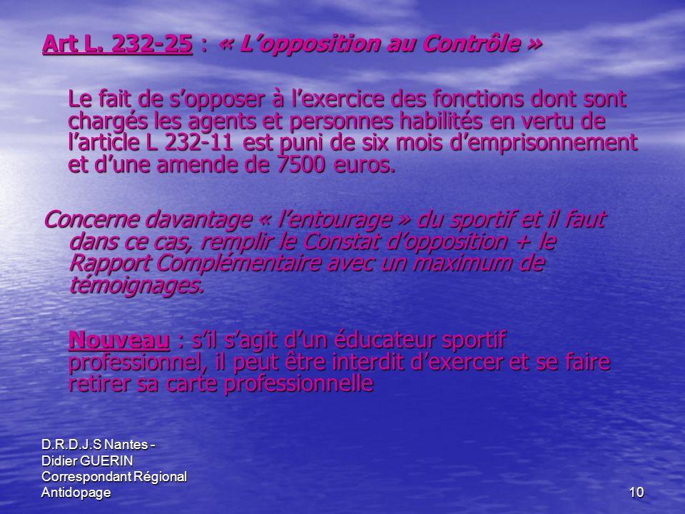 D.R.D.J.S Nantes - Didier GUERIN Correspondant Régional Antidopage10 Art L. 232-25 : « Lopposition au Contrôle » Le fait de sopposer à lexercice des f