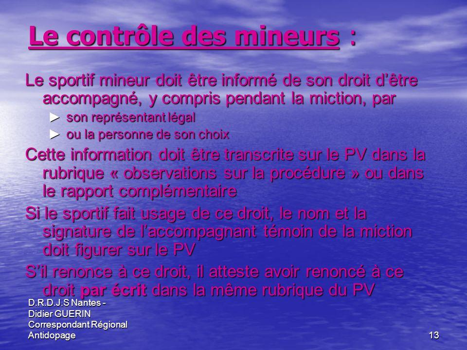 D.R.D.J.S Nantes - Didier GUERIN Correspondant Régional Antidopage13 Le contrôle des mineurs : Le sportif mineur doit être informé de son droit dêtre