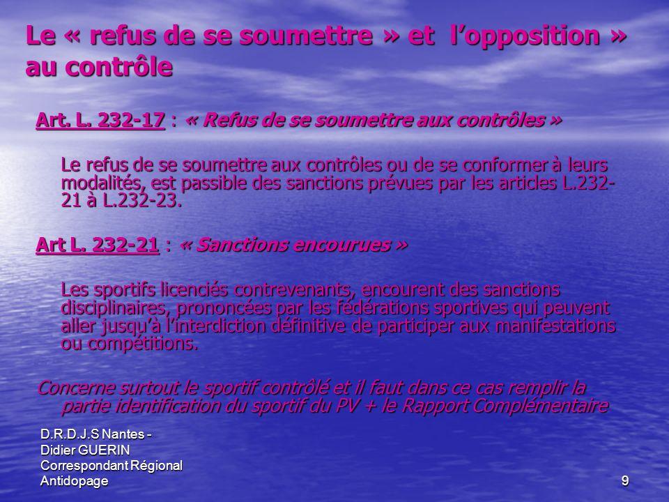 D.R.D.J.S Nantes - Didier GUERIN Correspondant Régional Antidopage9 Art. L. 232-17 : « Refus de se soumettre aux contrôles » Le refus de se soumettre
