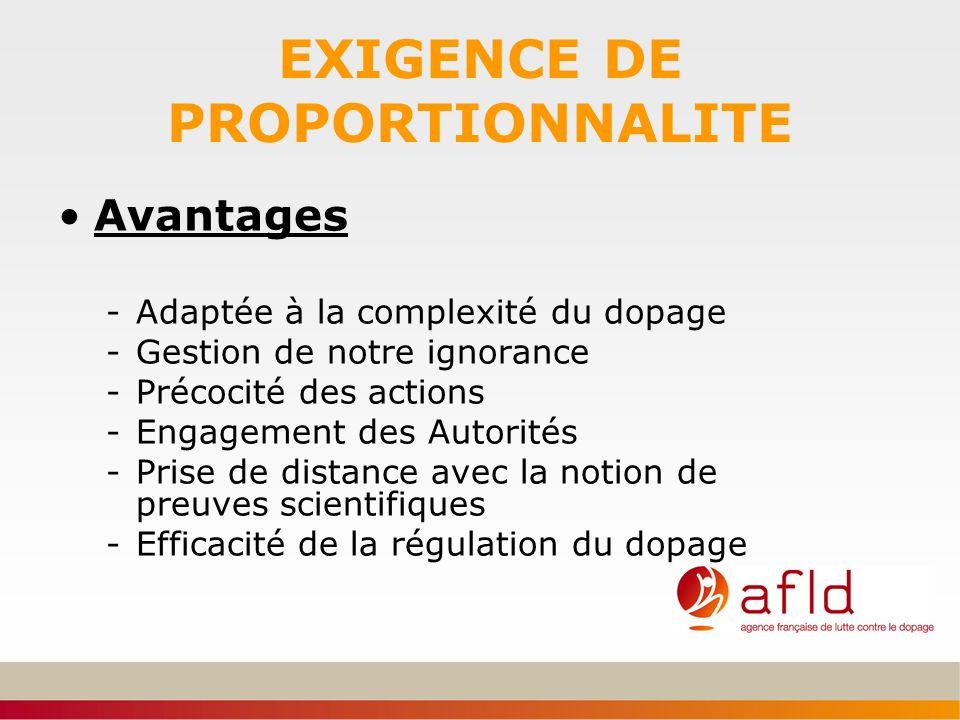 EXIGENCE DE PROPORTIONNALITE Avantages -Adaptée à la complexité du dopage -Gestion de notre ignorance -Précocité des actions -Engagement des Autorités