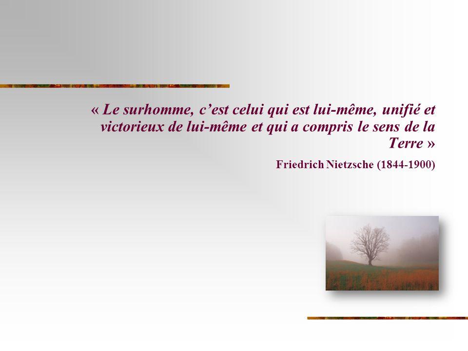 « Le surhomme, cest celui qui est lui-même, unifié et victorieux de lui-même et qui a compris le sens de la Terre » Friedrich Nietzsche (1844-1900)
