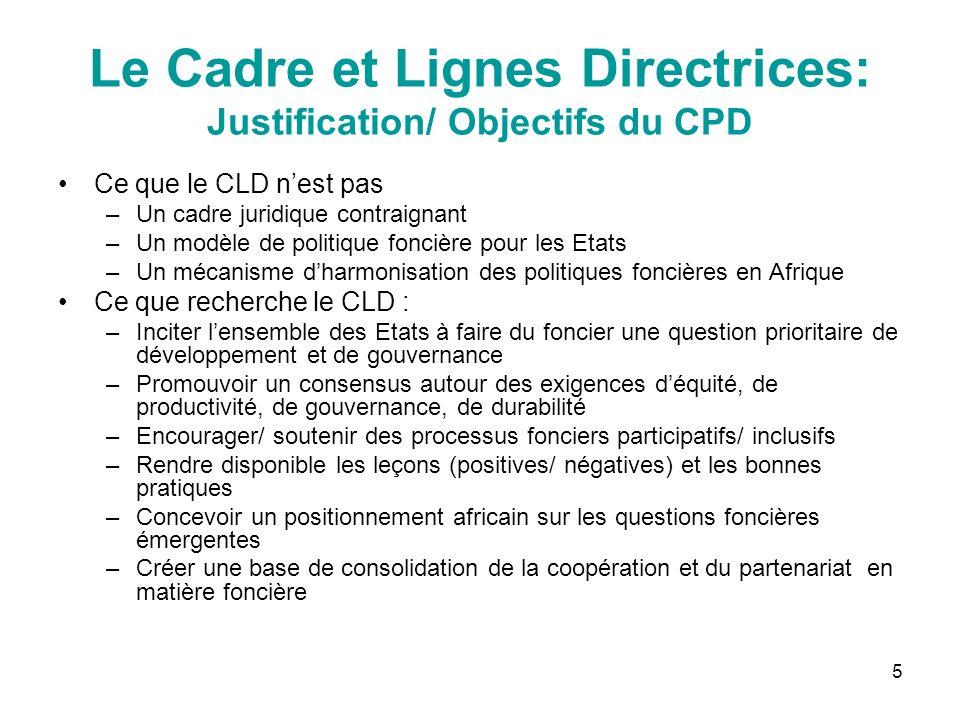 5 Le Cadre et Lignes Directrices: Justification/ Objectifs du CPD Ce que le CLD nest pas –Un cadre juridique contraignant –Un modèle de politique fonc