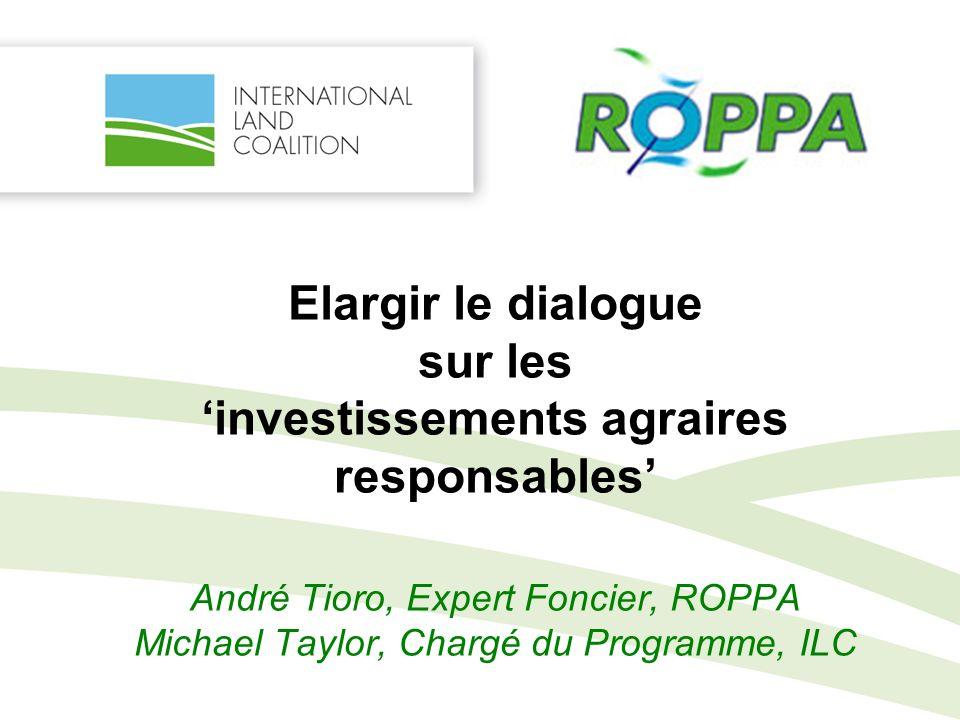 Elargir le dialogue sur les investissements agraires responsables André Tioro, Expert Foncier, ROPPA Michael Taylor, Chargé du Programme, ILC