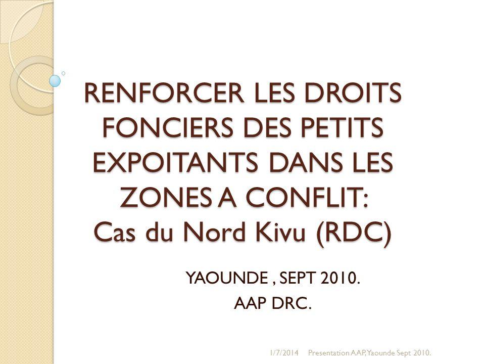 RENFORCER LES DROITS FONCIERS DES PETITS EXPOITANTS DANS LES ZONES A CONFLIT: Cas du Nord Kivu (RDC) YAOUNDE, SEPT 2010. AAP DRC. 1/7/2014Presentation