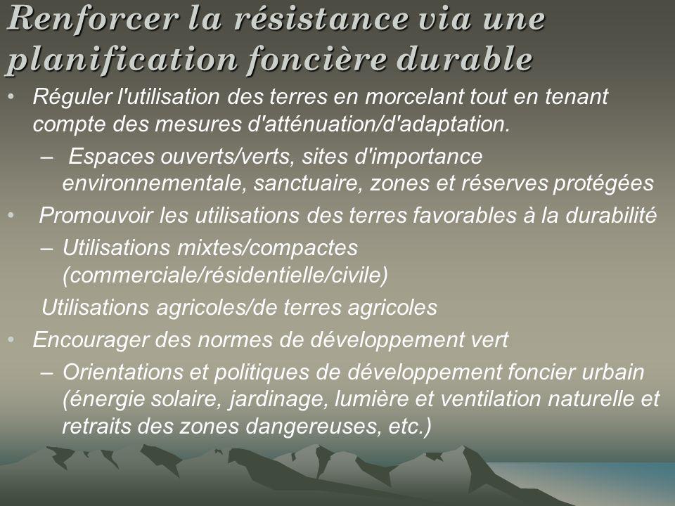 Renforcer la résistance via une planification foncière durable Réguler l utilisation des terres en morcelant tout en tenant compte des mesures d atténuation/d adaptation.
