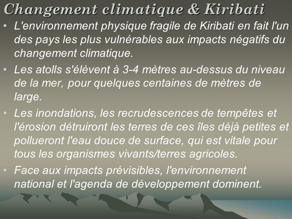 Changement climatique & Kiribati L environnement physique fragile de Kiribati en fait l un des pays les plus vulnérables aux impacts négatifs du changement climatique.