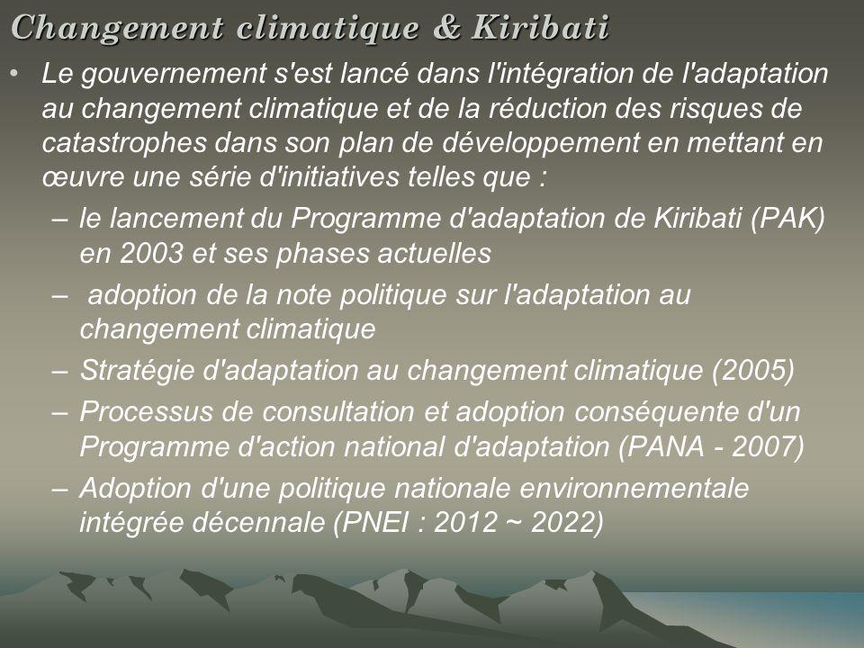 Changement climatique & Kiribati Le gouvernement s est lancé dans l intégration de l adaptation au changement climatique et de la réduction des risques de catastrophes dans son plan de développement en mettant en œuvre une série d initiatives telles que : –le lancement du Programme d adaptation de Kiribati (PAK) en 2003 et ses phases actuelles – adoption de la note politique sur l adaptation au changement climatique –Stratégie d adaptation au changement climatique (2005) –Processus de consultation et adoption conséquente d un Programme d action national d adaptation (PANA - 2007) –Adoption d une politique nationale environnementale intégrée décennale (PNEI : 2012 ~ 2022)