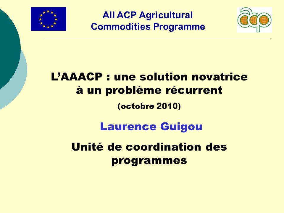 All ACP Agricultural Commodities Programme LAAACP : une solution novatrice à un problème récurrent (octobre 2010) Laurence Guigou Unité de coordination des programmes