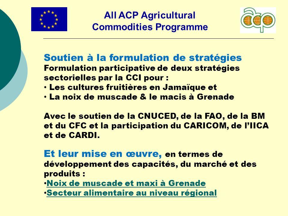 All ACP Agricultural Commodities Programme Soutien à la formulation de stratégies Formulation participative de deux stratégies sectorielles par la CCI pour : Les cultures fruitières en Jamaïque et La noix de muscade & le macis à Grenade Avec le soutien de la CNUCED, de la FAO, de la BM et du CFC et la participation du CARICOM, de lIICA et de CARDI.