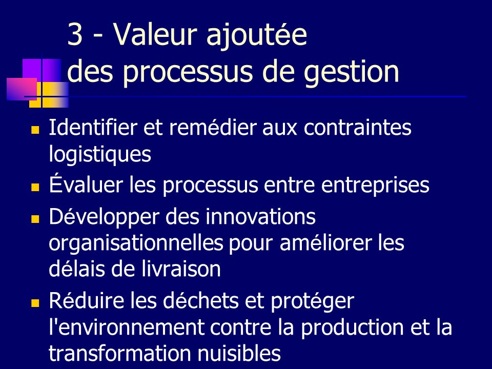 3 - Valeur ajout é e des processus de gestion Identifier et rem é dier aux contraintes logistiques É valuer les processus entre entreprises D é velopp