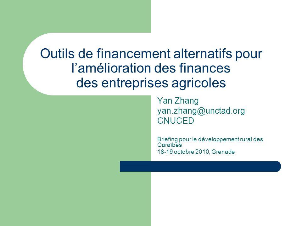 Outils de financement alternatifs pour lamélioration des finances des entreprises agricoles Yan Zhang yan.zhang@unctad.org CNUCED Briefing pour le développement rural des Caraïbes 18-19 octobre 2010, Grenade