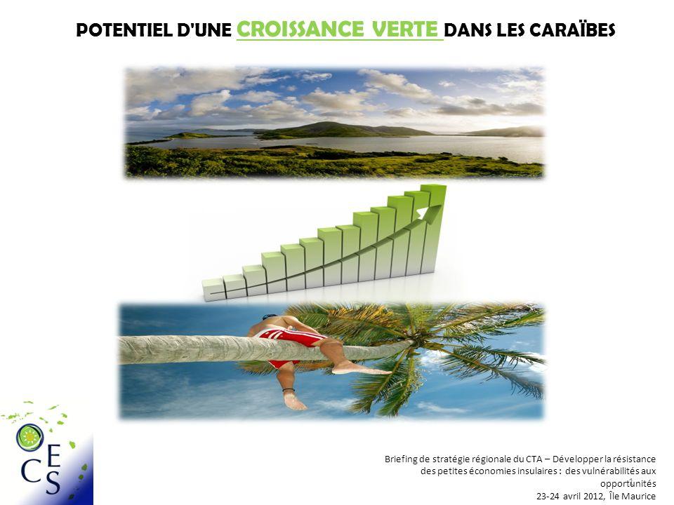 POTENTIEL D UNE CROISSANCE VERTE DANS LES CARAÏBES Briefing de stratégie régionale du CTA – Développer la résistance des petites économies insulaires : des vulnérabilités aux opportunités 23-24 avril 2012, Île Maurice 1